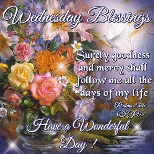Wednesday Blessings. Psalms 23:6-Have a Wonderful Day! | Wednesday morning  greetings, Wednesday greetings, Blessed