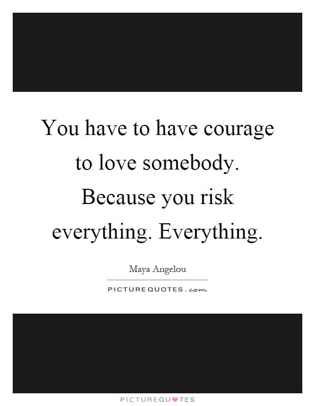 You Have To Have Courage To Love Somebody. Because You Risk Everything.  Everything Picture