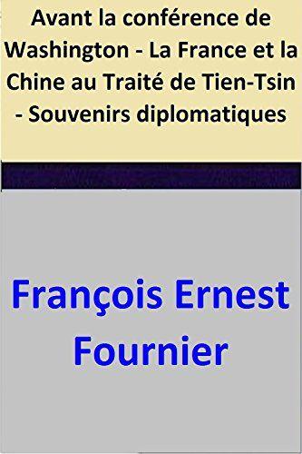 Avant la conférence de Washington - La France et la Chine au Traité de Tien-Tsin - Souvenirs diplomatiques par [Fournier, François Ernest]