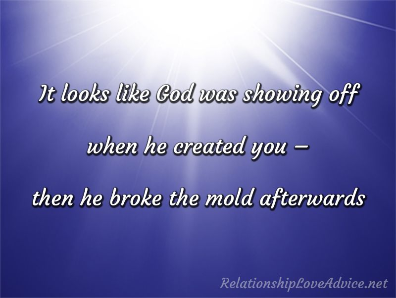 It looks like God was showing off when he created you – then he