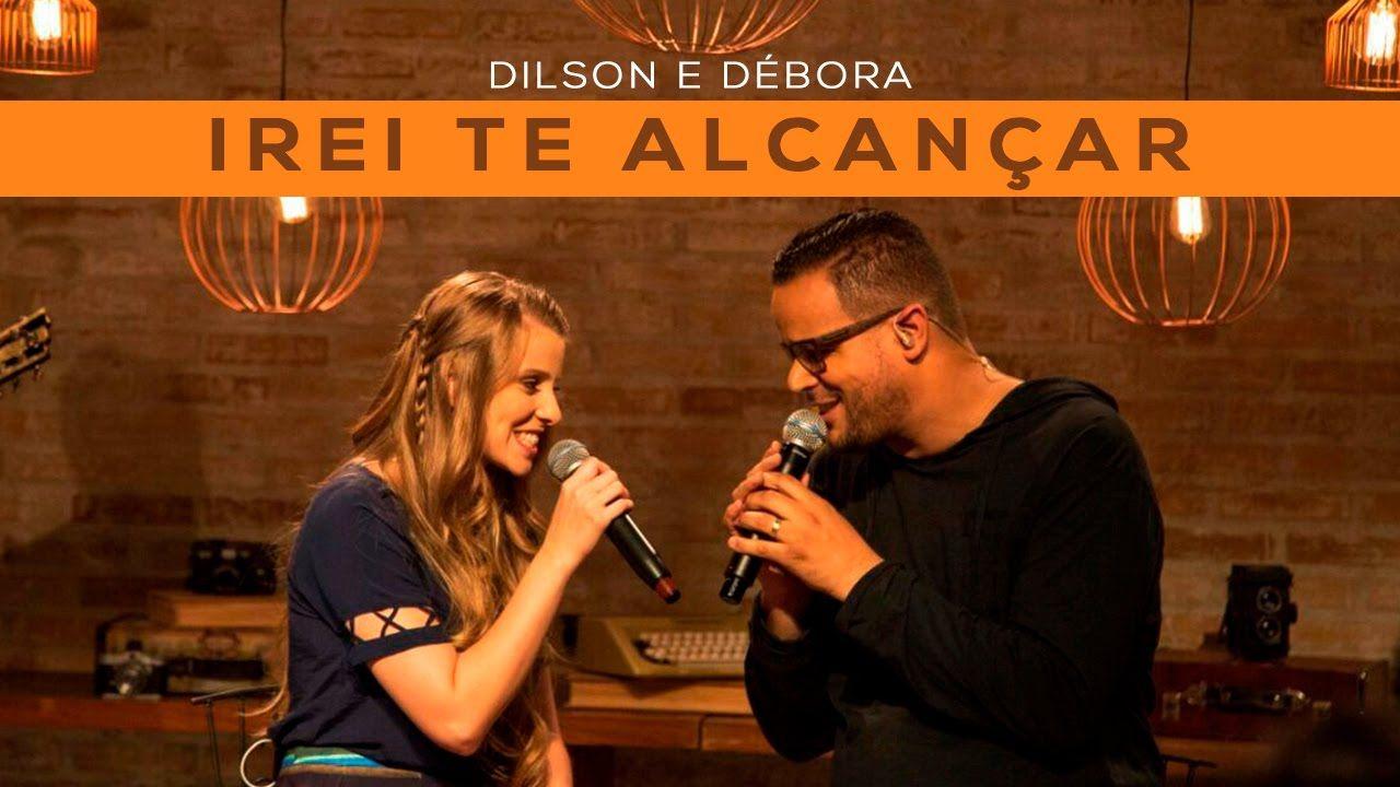 Dilson E Debora Irei Te Alcancar Dilson E Debora Musica Para