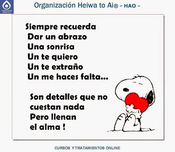 Siempre recuerda: Dar un abrazo, una sonrisa, un te quiero, un te extraño, un me haces falta... Son detalles que no cuestan nada, pero llenan el alma.  CURSOS DE TERAPIAS (Reiki Heiwa to Ai, Chi Kung, Mindfulness,...) http://cursoshao.blogspot.com.es/  Organización Heiwa to Ai -HAO Por un mundo pacífico y feliz