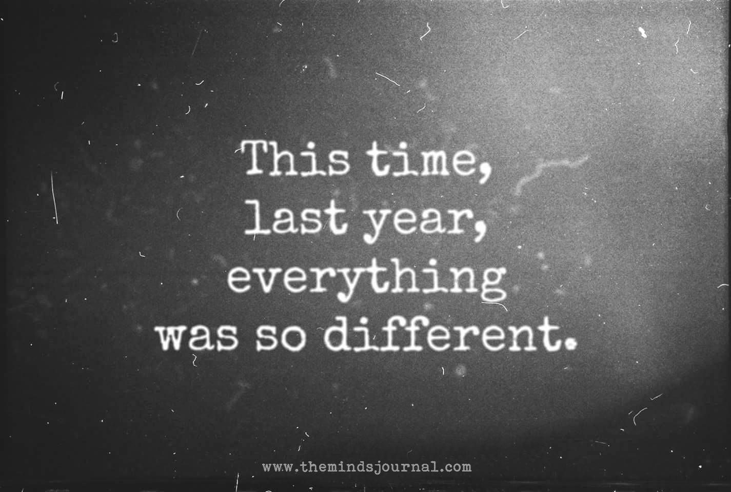 This Time Last Year Everything Was So Different Memories Quotes Motivatinal Quotes Time Quotes