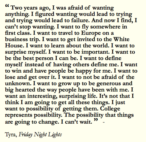 friday night lights quotes tyra college essay #friday night lights #tyra collette #college essay tyra collette is a character in the nbc/directv drama friday night lights, portrayed by actress tami encourages tyra to focus on school and getting into college.