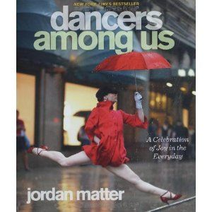<3 I need this book! Dancers Among Us: A Celebration of Joy in the Everyday: Amazon.ca: Jordan Matter: Books