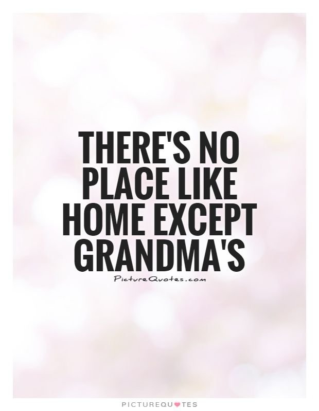 Grandma Quotes There's No Place Like Home Except Grandma'spicture Quotes