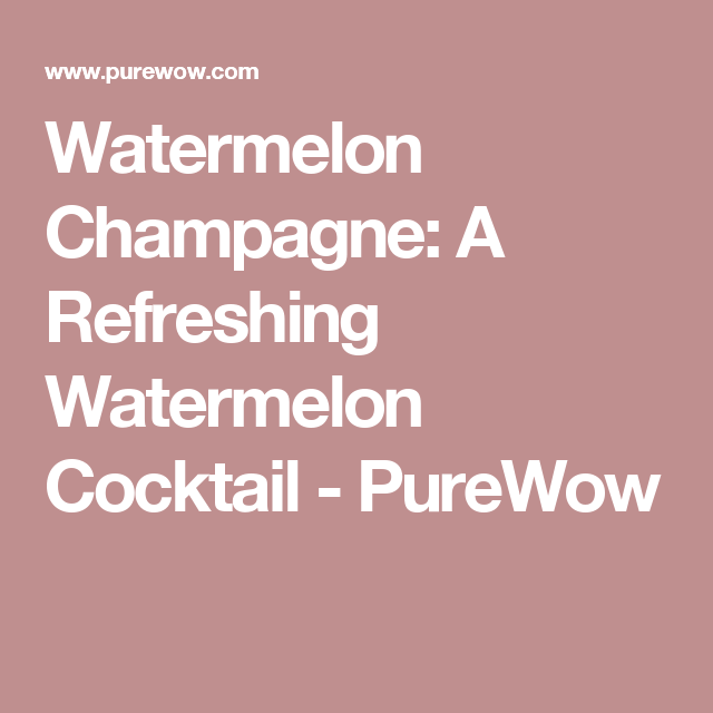 Watermelon Champagne: A Refreshing Watermelon Cocktail - PureWow