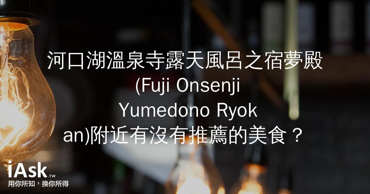 河口湖溫泉寺露天風呂之宿夢殿 (Fuji Onsenji Yumedono Ryokan)附近有沒有推薦的美食? by iAsk.tw
