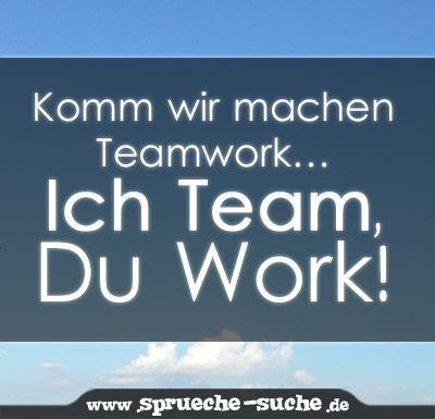 Komm wir machen Teamwork… Ich Team, Du Work | Sprüche über Arbeit