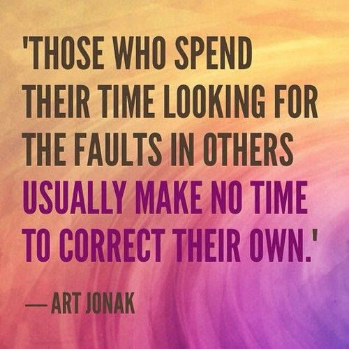To those who spend their time looking for the faults in others ...