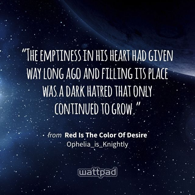 """""""The emptiness in his heart had given way long ago and filling its place was a dark hatred that only continued to grow."""" - from Red Is The Color Of Desire (on Wattpad) https://www.wattpad.com/168307856?utm_source=ios&utm_medium=pinterest&utm_content=share_quote&wp_page=quote&wp_originator=mUr405Y2%2BKgBAp2LNtVFNQ6wxdBqH2bVhjFqxHWkm6SR2El6hlS89fDV7dOMwKWrmE83p142sdH%2FDwFp0jMlC8rpQOrLwE2myO%2FFE7mza6vA81Uiov7HhLyKL2BrgcTL #quote #wattpad"""