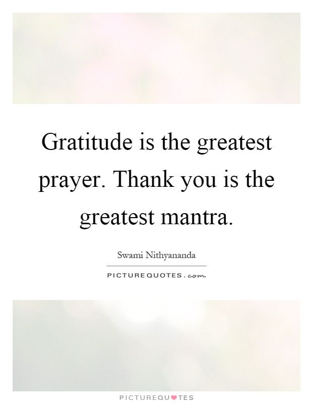 Gratitude is the greatest prayer. Thank you is the greatest mantra. Thank you quotes on PictureQuotes.com.