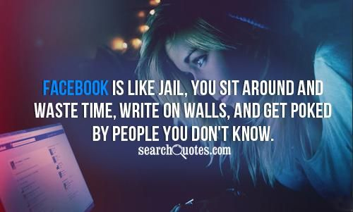 Facebook Is Like Jail You Sit Around And Waste Time Write On Walls