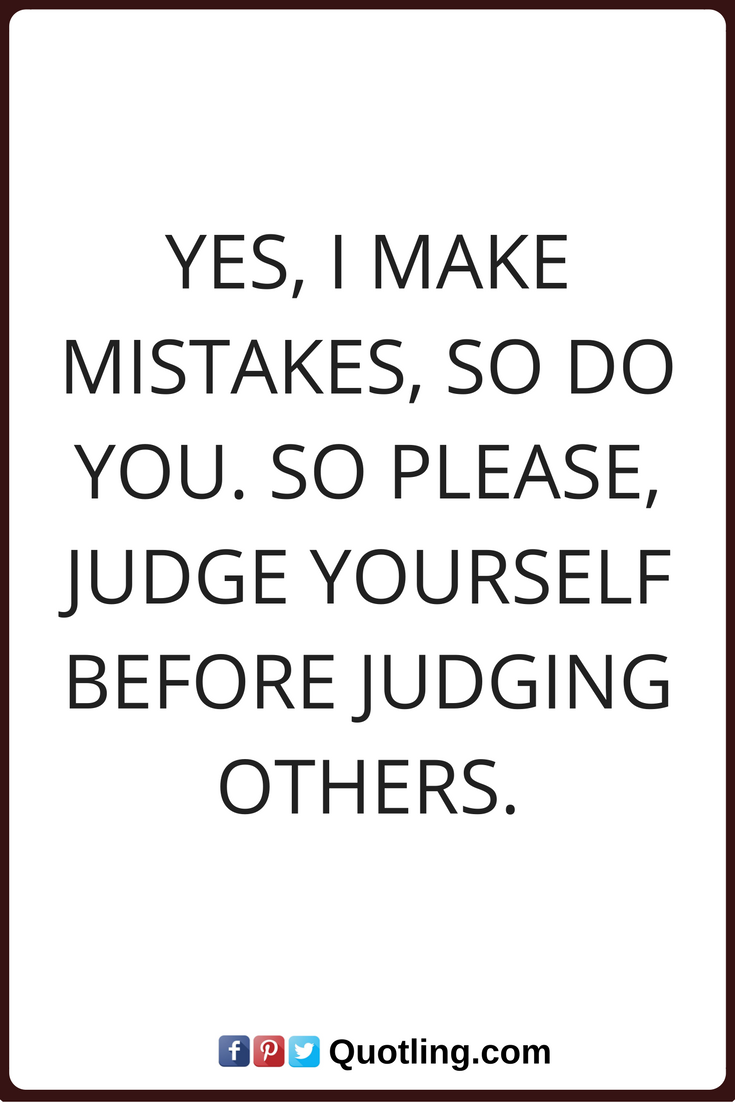 Judging Quotes Yes I Make Mistakes So Do You So Please Judge Yourself Before Judging Others Judge Quotes Judging Others Quotes Judgement Quotes