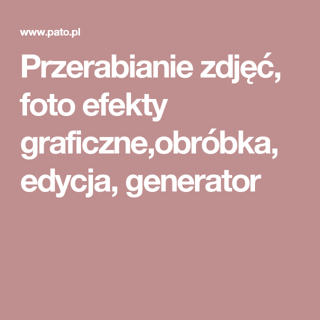 Przerabianie zdjęć, foto efekty graficzne,obróbka, edycja, generator