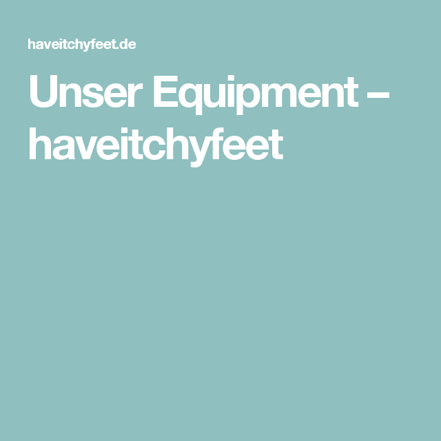 Unser Equipment – haveitchyfeet