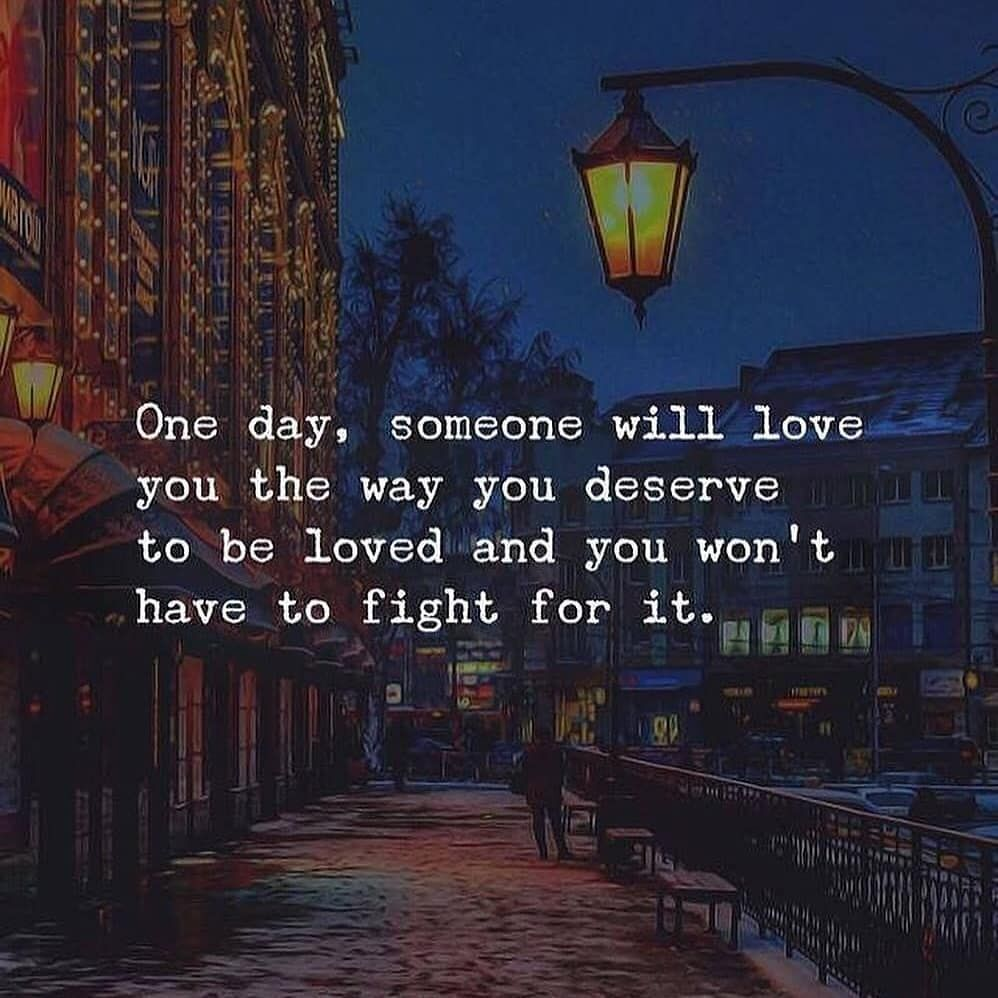 One #Day, #Someone Will #Love You the Way You #Deserve to Be #Loved and You Won't Have to #Fight for It.  love quotes   love quotes for him   love quotes for boyfriend   love quotes for him deep   love quotes deep   Love Quotes ❤   Love life optimistic quotes   Pure Love Quotes   Love Crushes Quotes   Love Quotes   Love Quotes  