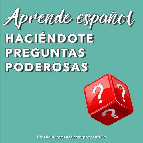 036- Aprende español haciéndote preguntas poderosas