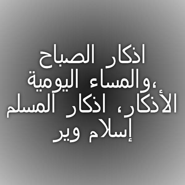 اذكار الصباح والمساء اليومية الأذكار اذكار المسلم إسلام وير