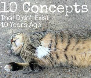 10 Concepts That Didn't Exist 10 Years Ago by Julie Ross Godar