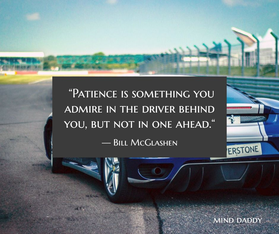 """""""Patience is something you admire in the driver behind you, but not in one ahead."""" / — Bill McGlashe..."""