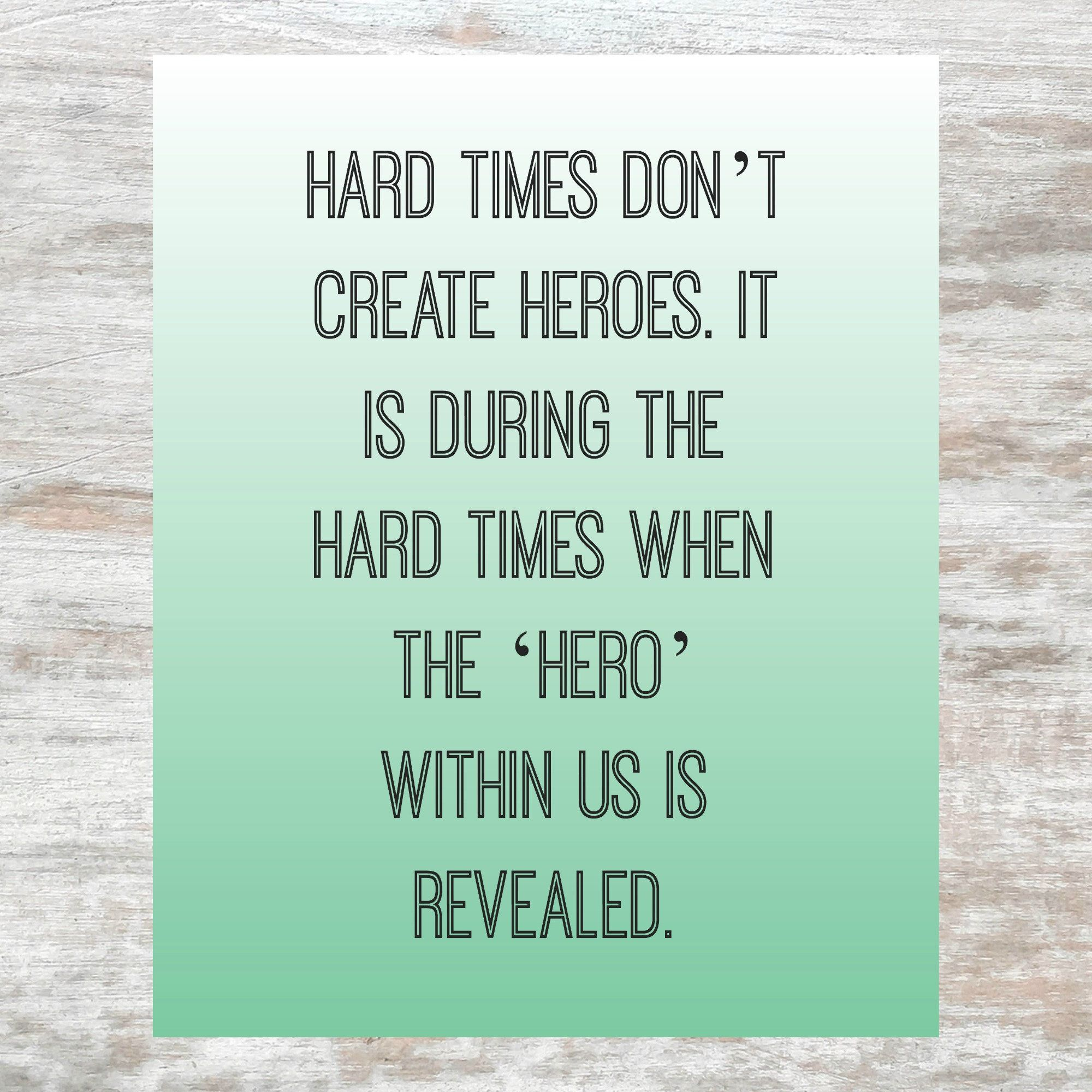 Hard Times Don T Create Heroes It Is During The Hard Times When The Hero Within Us Is Revealed Quote Printable Bob Riley Printable Quotes Inspirational Printables Motivational Printables