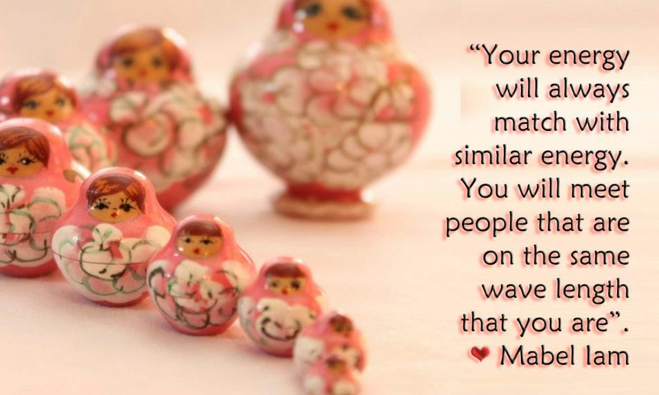 """""""Your energy will always match with similar energy. You will meet people that are on the same wave length that you are"""".  ♥ Mabel Iam —"""