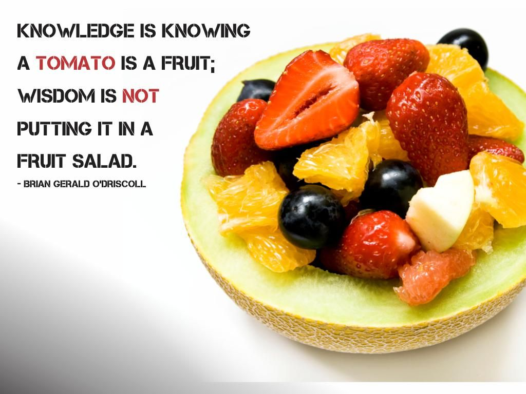 Knowledge Is Knowing A Tomato Is A Fruit Wisdom Is Not Putting It