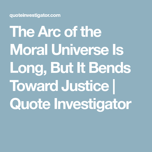 The Arc Of The Moral Universe Is Long But It Bends Toward Justice Quote Investigator Justice Quotes Universe Arc