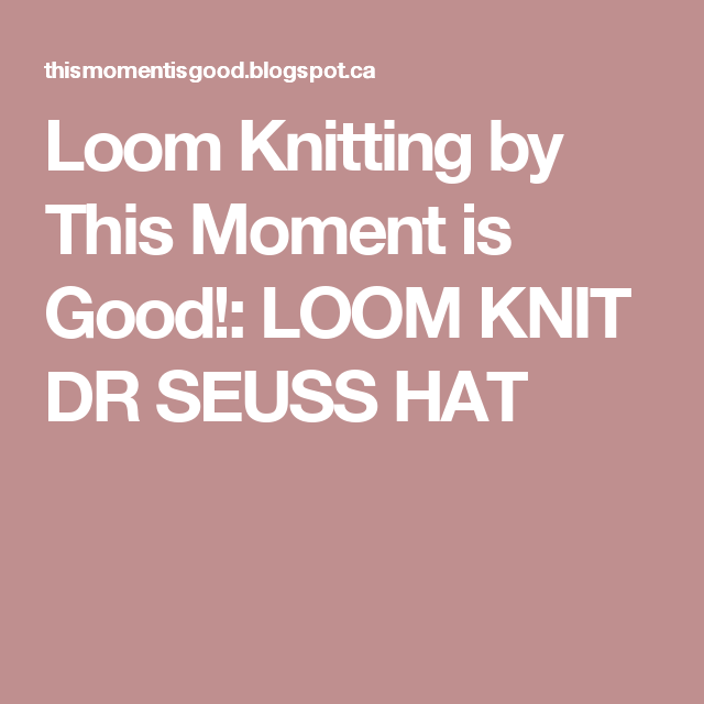 Loom Knitting by This Moment is Good!: LOOM KNIT DR SEUSS HAT | Loom ...