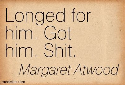 Longed for him. Got him. Shit. Margaret Atwood #margaretatwood
