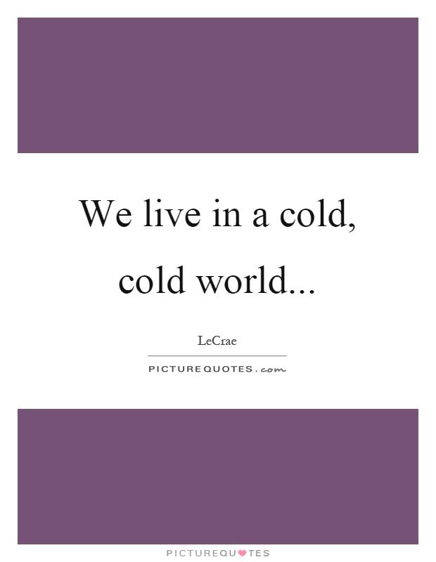We Live In A Cold Cold World Picture Quotes You Pinterest