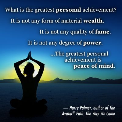 """What is the greatest personal achievement? It is not any form of material wealth. It is not any quality of fame. It is not any degree of power. The greatest personal achievement is peace of mind."" Harry Palmer, author of The Avatar Path: The Way We Came"
