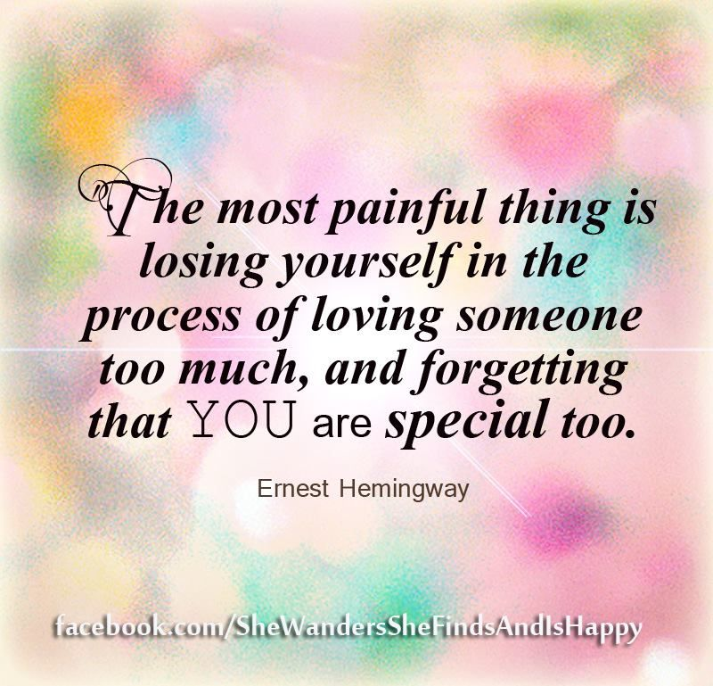 The Most Painful Thing Is Losing Yourself In The Process Of Loving Someone Too Much And Forgetting That You Are Speci Words Quotes Inspirational Quotes Words