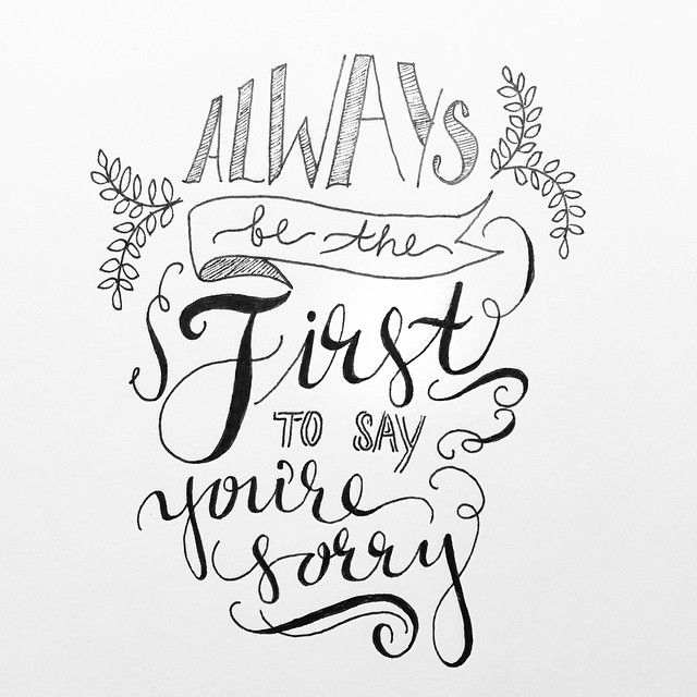 always be the first to say you're sorry