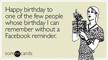Happy Birthday To One Of The Few People Whose I Can Remember Without A Facebook Reminder Witty E Cards
