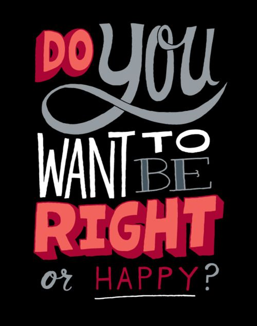 Do you want to be right or happy?