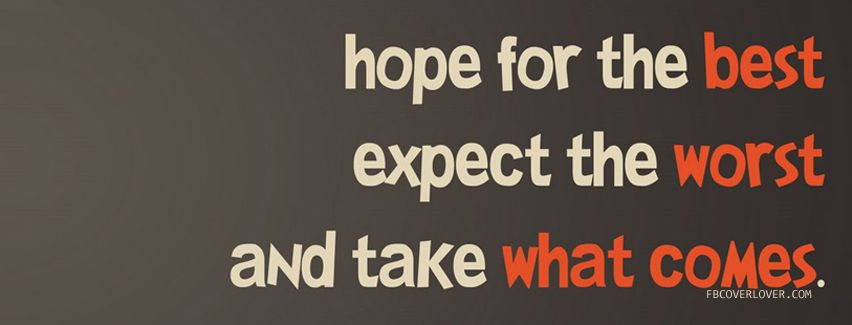 Hope For The Best Expect The Worst And Take What Comes Rawr