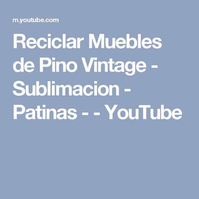 Reciclar Muebles de Pino Vintage - Sublimacion - Patinas - - YouTube ...