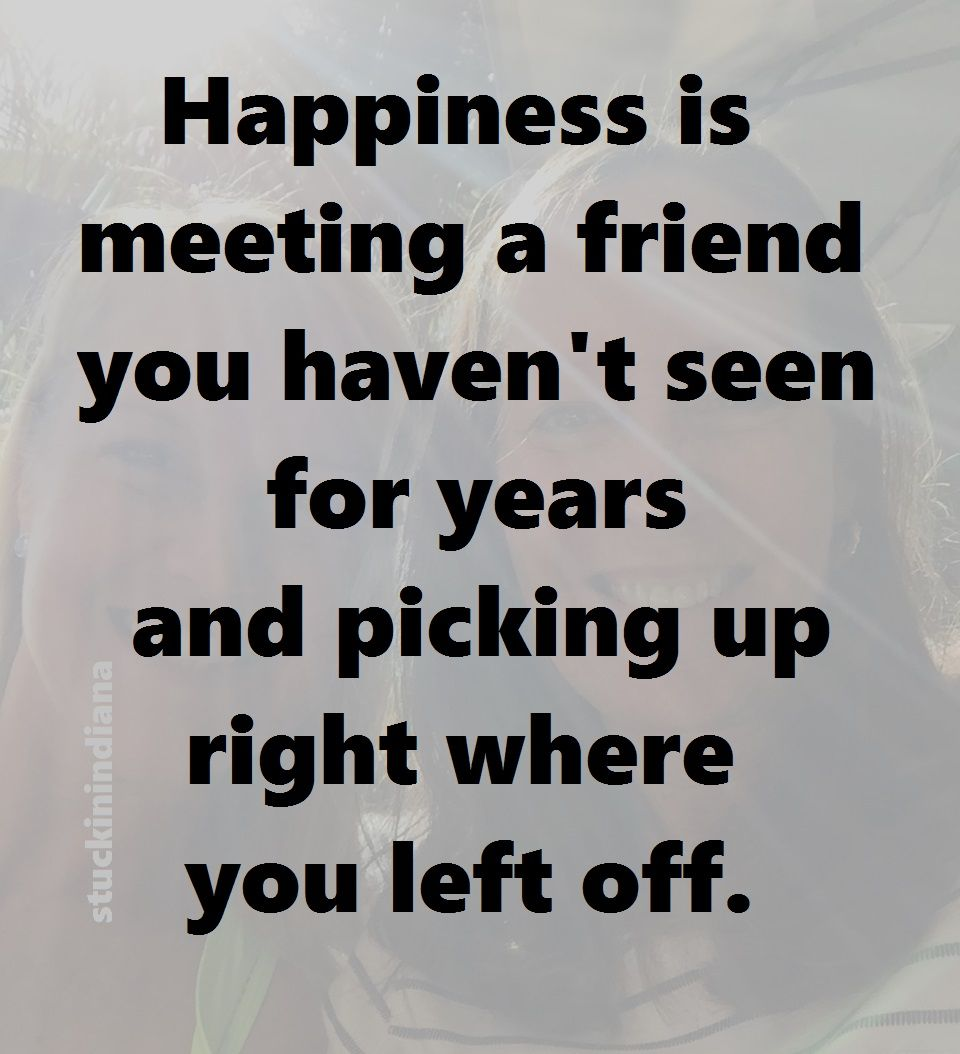 Happiness Is Meeting A Friend You Haven T Seen For Years And Picking Up Right Where You Left Off Seeing You Quotes Friends Quotes Be Yourself Quotes
