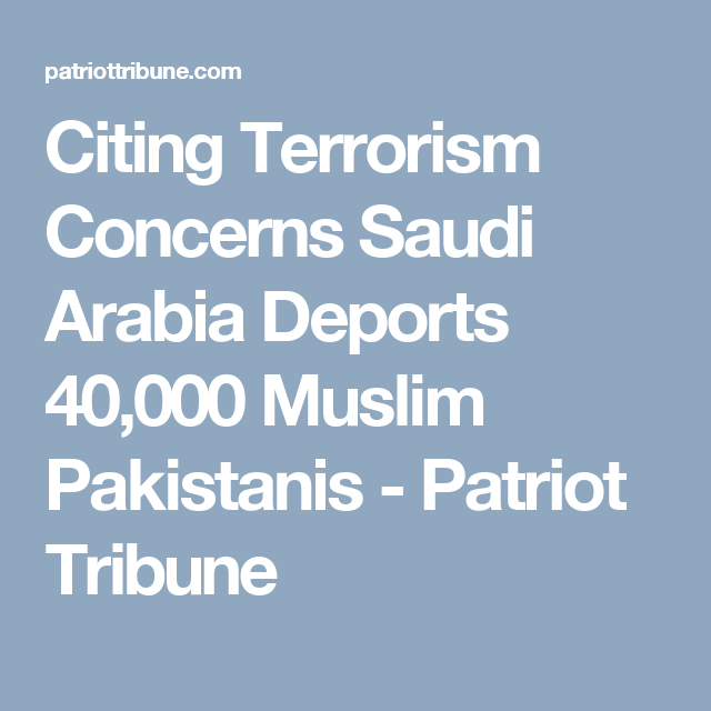 Citing Terrorism Concerns Saudi Arabia Deports 40,000 Muslim Pakistanis - Patriot Tribune