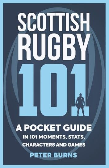 Scottish Rugby 101: A Pocket Guide In 101 Moments, Stats, C...