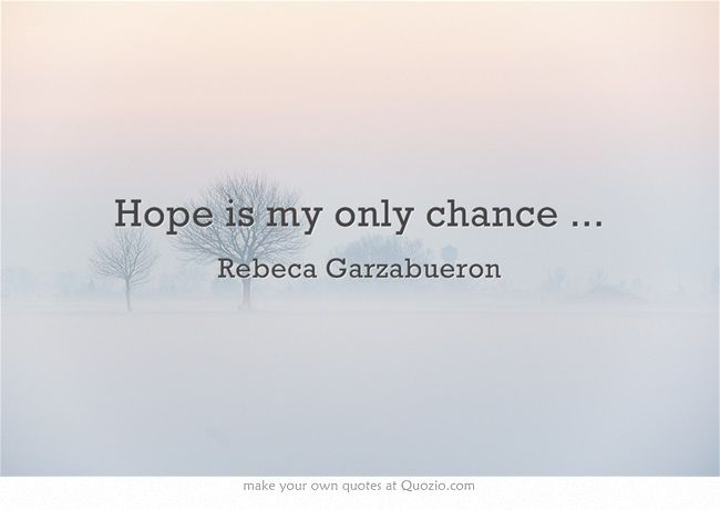 Hope is my only chance ...