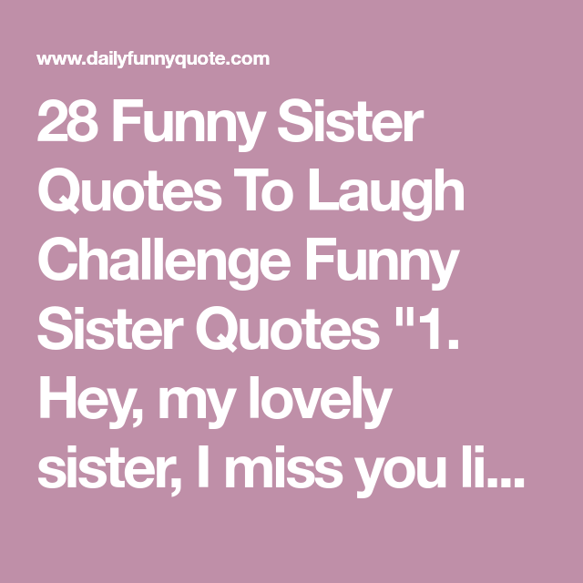 28 Funny Sister Quotes To Laugh Challenge Funny Sister Quotes 1 Hey My Lovely Sister I Miss You Like An Idi Sister Quotes Sister Quotes Funny Sisters Funny