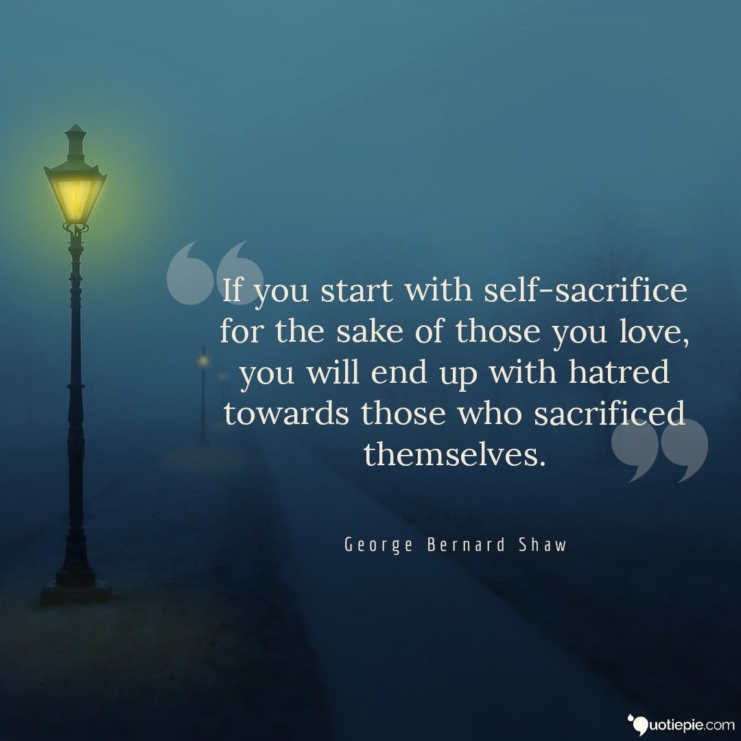 If You Start With Self Sacrifice For The Sake Of Those You Love You Will End Up With Hatred Towards Those Who Sacrifice Sacrifice Quotes Sacrifice Love Hatred