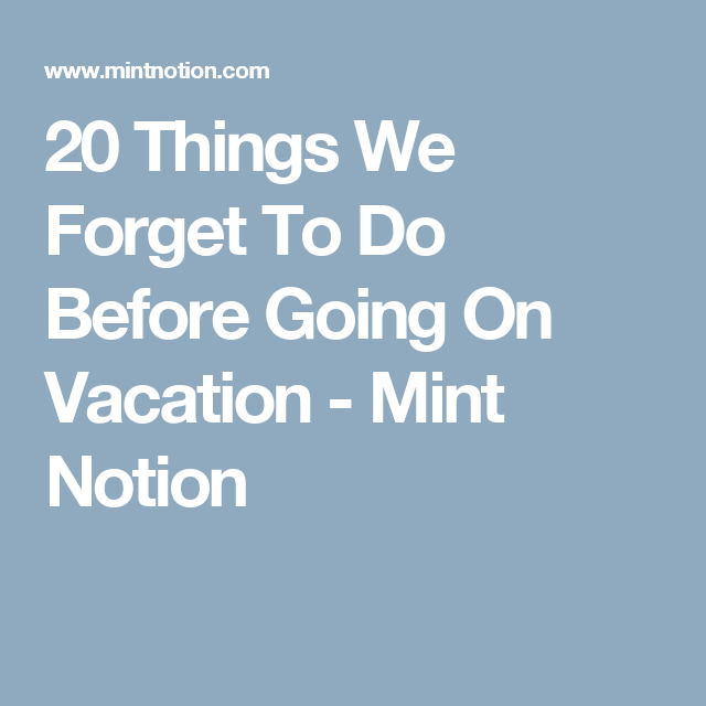 20 Things We Forget To Do Before Going On Vacation - Mint Notion