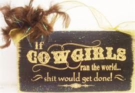 if Cowgirls ran the world... shit would get done! Haha :D