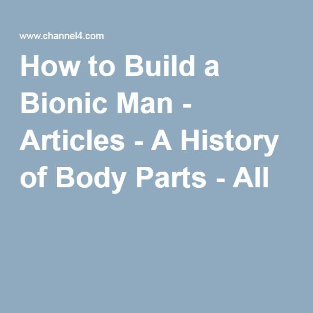 How to Build a Bionic Man - Articles - A History of Body Parts - All 4