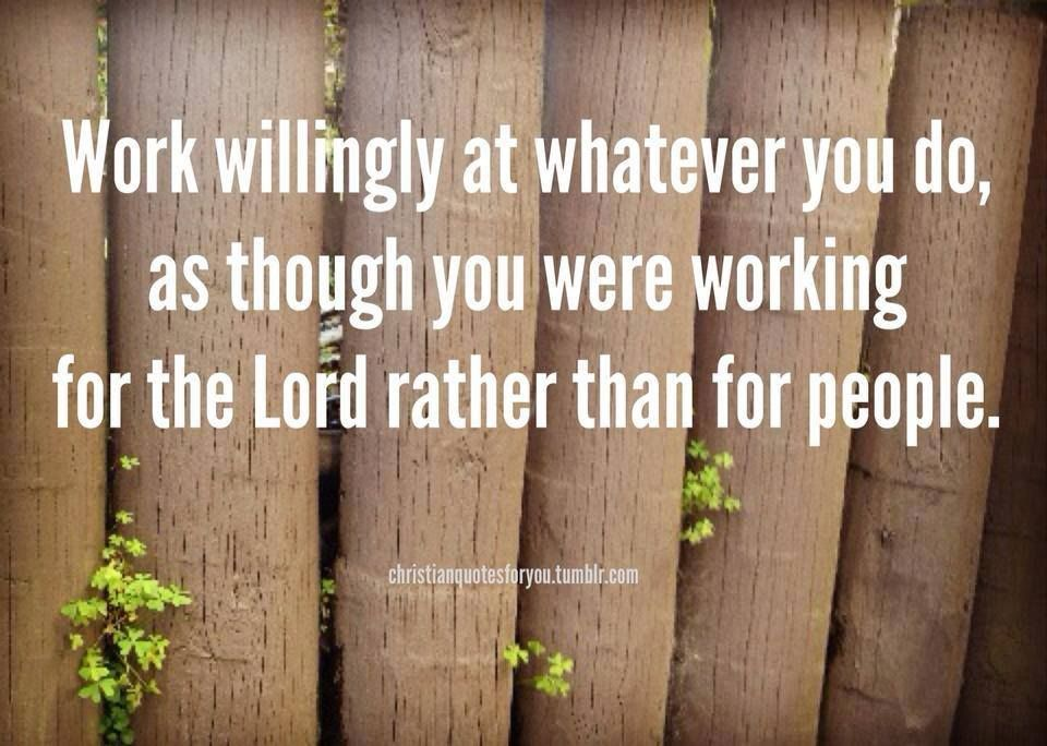 """Work willingly at whatever you do, as though you were working  for the Lord rather than for people. Remember that the Lord will give you  an inheritance as your reward, and that  the Master you are serving is Christ.""  - Colossians 3:23-24"