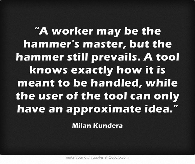 """""""A worker may be the hammer's master, but the hammer still prevails. A tool knows exactly how it is meant to be handled, while the user of the tool can only have an approximate idea."""" Milan Kundera"""